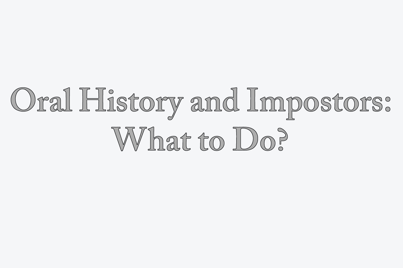Oral History and Impostors: What to do?
